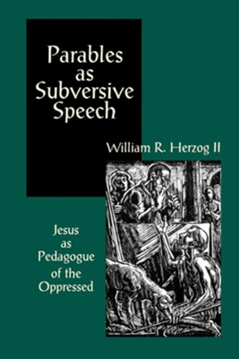 Parables as Subversive Speech: Jesus as Pedagogue of the Oppressed - eBook  -     By: William R. Herzog II