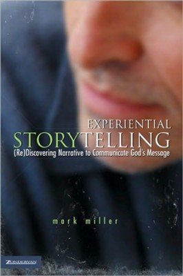 Experiential Storytelling: (Re) Discovering Narrative to Communicate God's Message - eBook  -     By: Mark Miller