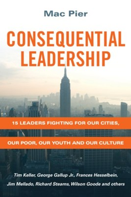 Consequential Leadership: 15 Leaders Fighting for Our Cities, Our Poor, Our Youth and Our Culture - eBook  -     By: Mac Pier