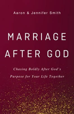 Marriage After God: Chasing Boldly After Gods Purpose for Your Life Together  -     By: Aaron Smith, Jennifer Smith