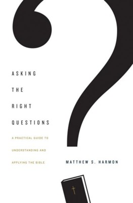 Asking the Right Questions: A Practical Guide to Understanding and Applying the Bible  -     By: Matthew S. Harmon