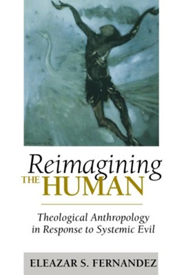 Reimagining the Human: Theological Anthropology in Response to Systemic Evil - eBook  -     By: Eleazar S. Fernandez