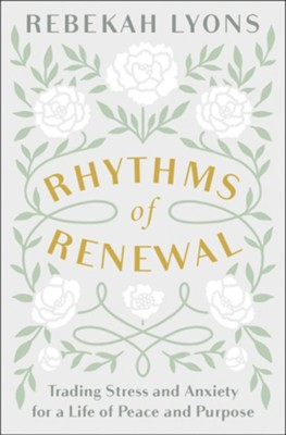 Rhythms of Renewal: Trading Stress and Anxiety for a Life of Peace and Purpose  -     By: Rebekah Lyons