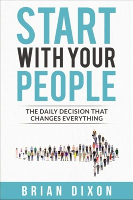 Start with Your People: The Daily Decision that Changes Everything  -     By: Brian Dixon