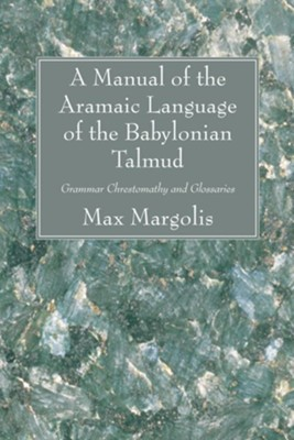 A Manual of the Aramaic Language of the Babylonian Talmud: Grammar Chrestomathy and Glossaries  -     By: Max Margolis