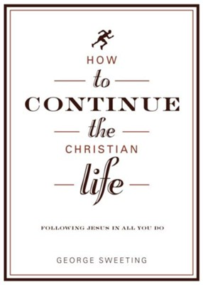 How to Continue the Christian Life: Following Jesus in All You Do / New edition - eBook  -     By: George Sweeting