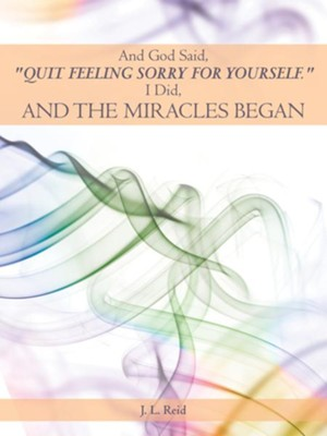 And God Said, Quit Feeling Sorry for Yourself.: I Did, and the Miracles Began - eBook  -     By: J.L Reid