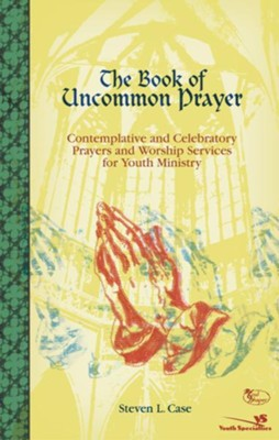 The Book of Uncommon Prayer: Contemplative and Celebratory Prayers and Worship Services for Youth Ministry - eBook  -     By: Steven L. Case