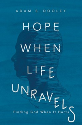 Hope When Life Unravels: Finding God When It Hurts  -     By: Adam B. Dooley