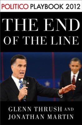 The End of the Line: Romney vs. Obama: the 34 days that decided the election: Playbook 2012 (POLITICO Inside Election 2012) - eBook  -     By: Glenn Thrush, Jonathan Martin