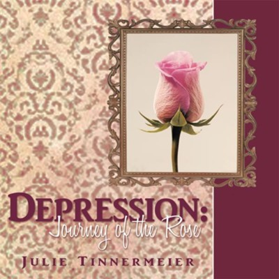 Depression: Journey of the Rose - eBook  -     By: Julie Tinnermeier