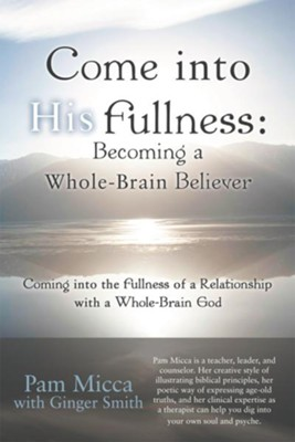 Come into His Fullness: Becoming a Whole-Brain Believer: Coming into the Fullness of a Relationship with a Whole-Brain God - eBook  -     By: Pam Micca, Ginger Smith