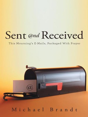 Sent and Received: This Mourning's E-Mails, Packaged With Prayer - eBook  -     By: Michael Brandt