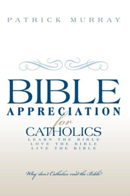 Bible Appreciation for Catholics: Learn the Bible. Love the Bible. Live the Bible. - eBook  -     By: Patrick Murray