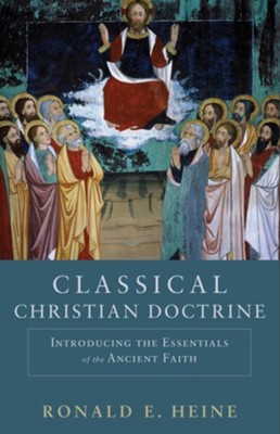 Classical Christian Doctrine: Introducing the Essentials of the Ancient Faith - eBook  -     By: Ronald E. Heine