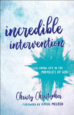 Incredible Intervention: Living Life in the Miracles of God  -     By: Christy Christopher