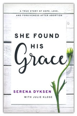 She Found His Grace: A True Story Of Hope, Love, And Forgiveness After Abortion  -     By: Serena Dyksen, Julie Klose