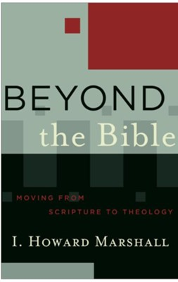 Beyond the Bible (Acadia Studies in Bible and Theology Book #): Moving from Scripture to Theology - eBook  -     By: I. Howard Marshall