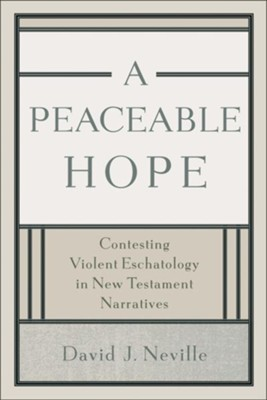 Peaceable Hope, A: Contesting Violent Eschatology in New Testament Narratives - eBook  -     By: David J. Neville