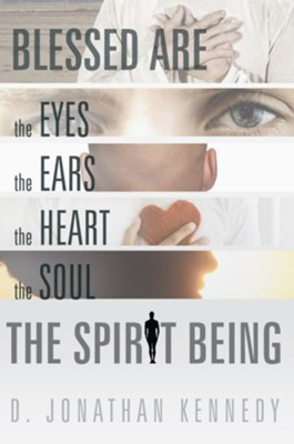 BLESSED ARE THE EYES, THE EARS, THE HEART, THE SOUL; THE SPIRIT BEING - eBook  -     By: D. Jonathan Kennedy