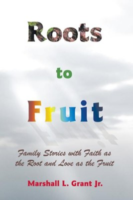 Roots to Fruit: Family Stories with Faith as the Root and Love as the Fruit - eBook  -     By: Marshall L. Grant Jr.