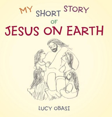 My Short Story Of Jesus On Earth - eBook  -     By: Lucy Obasi