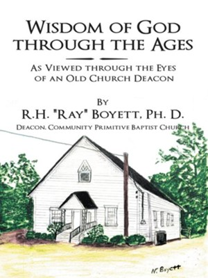 "Wisdom of God Through the Ages: As Viewed Through the Eyes of an Old Church Deacon - eBook  -     By: R.H. ""Ray"" Boyett Ph.D."