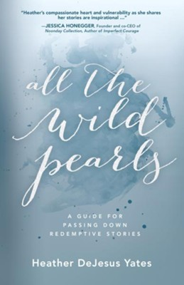 All The Wild Pearls: A Guide For Passing Down Redemptive Stories  -     By: Heather D. Yates
