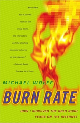Burn Rate: How I Survived the Gold Rush Years on the Internet - eBook  -     By: Michael Wolff