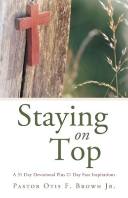 Staying On Top: A 31 Day Devotional Plus 21 Day Fast Inspirations - eBook  -     By: Otis F. Brown Jr.