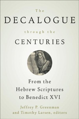 The Decalogue through the Centuries: From the Hebrew Scriptures to Benedict XVI - eBook  -     By: Jeffrey P. Greenman, Timothy Larsen