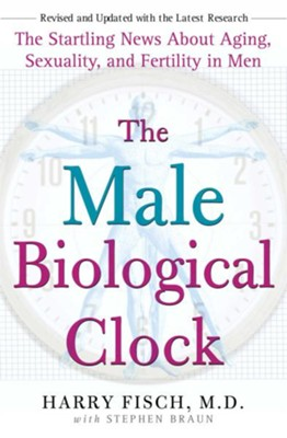 The Male Biological Clock: The Startling News About Aging, Sexuality, and Fertility in Men - eBook  -     By: Harry Fisch, Stephen Braun