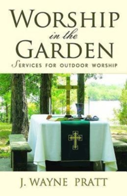 Worship in the Garden: Services for Outdoor Worship - eBook  -     By: J. Wayne Pratt