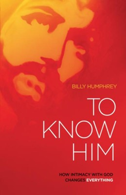 To Know Him: How intimacy with God changes everything - eBook  -     By: Billy Humphrey