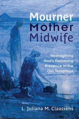 Mourner, Mother, Midwife: Reimagining God's Delivering Presence in the Old Testament - eBook  -     By: L. Juliana M. Claassens