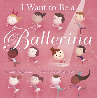 I Want to be a Ballerina  -     By: Anna Membrino     Illustrated By: Smiljana Coh
