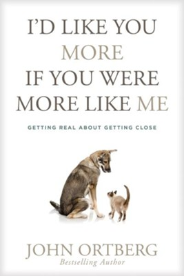 I'd Like You More If You Were More Like Me: Getting Real About Getting Close  -     By: John Ortberg