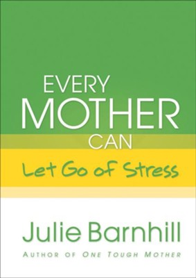 Every Mother Can Let Go of Stress - eBook  -     By: Julie Ann Barnhill