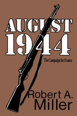 August 1944: The Campaign for France - eBook  -     By: Robert A. Miller