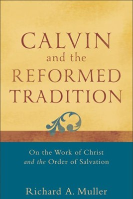 Calvin and the Reformed Tradition: On the Work of Christ and the Order of Salvation - eBook  -     By: Richard A. Muller
