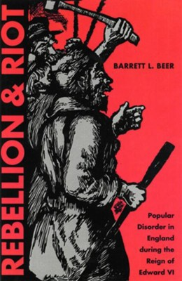 Rebellion and Riot: Popular Disorder in England during the Reign of Edward VI - eBook  -     By: Barrett Beer