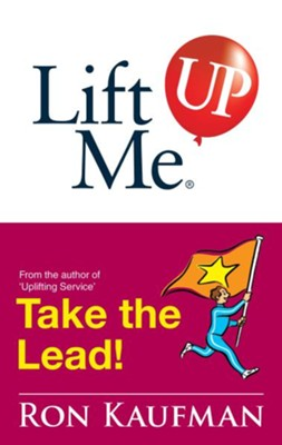 Lift Me UP! Take The Lead: Motivating Quips and Powerful Tips to Take You to the Top! - eBook  -     By: Ron Kaufman