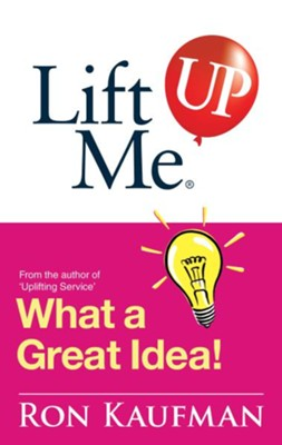 Lift Me UP! What a Great Idea: Creative Quips and Sure-Fire Tips to Spark Your Inner Genius! - eBook  -     By: Ron Kaufman
