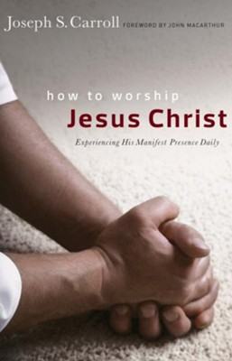 How to Worship Jesus Christ: Experiencing His Manifest Presence Daily / New edition - eBook  -     By: Joseph S. Carroll, John F. MacArthur