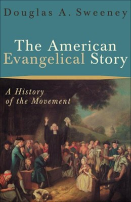 American Evangelical Story, The: A History of the Movement - eBook  -     By: Douglas A. Sweeney