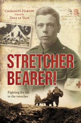Stretcher Bearer!: Fighting for Life in the Trenches - eBook  -     By: Charles Horton