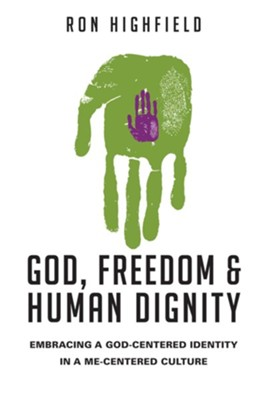 God, Freedom and Human Dignity: Embracing a God-Centered Identity in a Me-Centered Culture - eBook  -     By: Ron Highfield