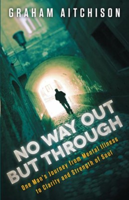No Way Out But Through: One man's Journey from Mental Illness to Clarity and Strength of Soul - eBook  -     By: Graham Aitchison