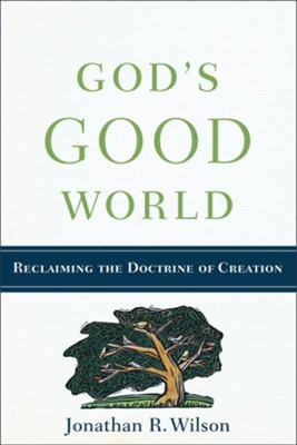 God's Good World: Reclaiming the Doctrine of Creation - eBook  -     By: Jonathan R. Wilson