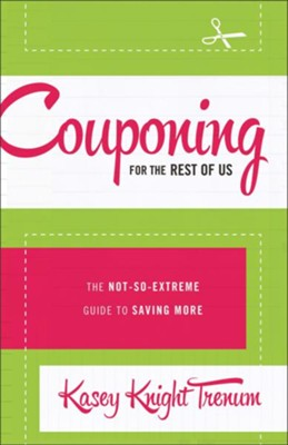 Couponing for the Rest of Us: The Not-So-Extreme Guide to Saving More - eBook  -     By: Kasey Knight Trenum
